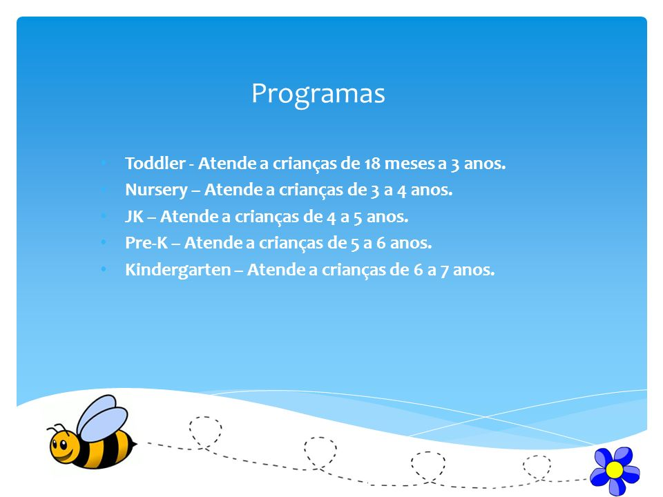 Programas Toddler - Atende a crianças de 18 meses a 3 anos. Nursery – Atende a crianças de 3 a 4 anos. JK – Atende a crianças de 4 a 5 anos. Pre-K – A