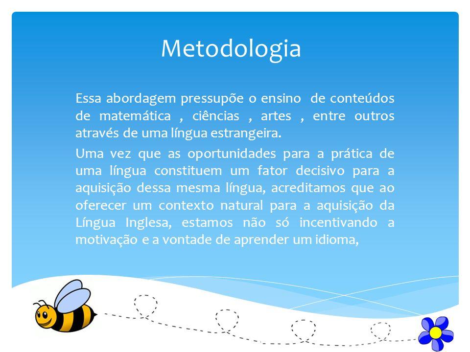 Metodologia Essa abordagem pressupõe o ensino de conteúdos de matemática, ciências, artes, entre outros através de uma língua estrangeira. Uma vez que
