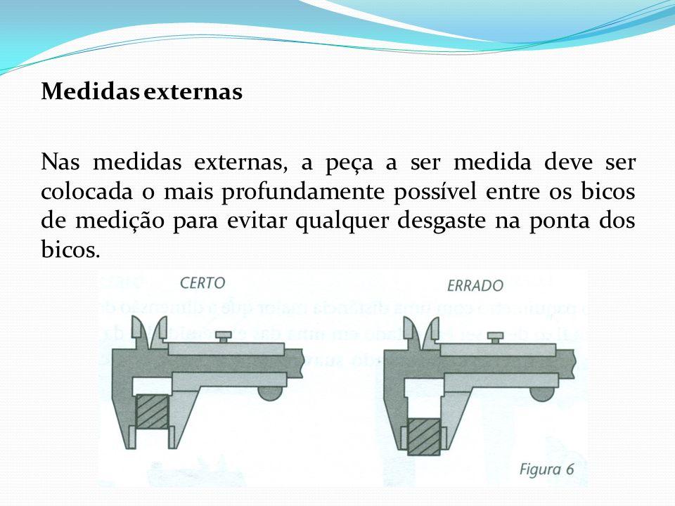 Medidas externas Nas medidas externas, a peça a ser medida deve ser colocada o mais profundamente possível entre os bicos de medição para evitar qualq