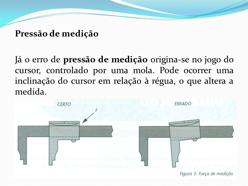 Medidas de profundidade No caso de medidas de profundidade, apóia-se o paquímetro corretamente sobre a peça, evitando que ele fique inclinado.