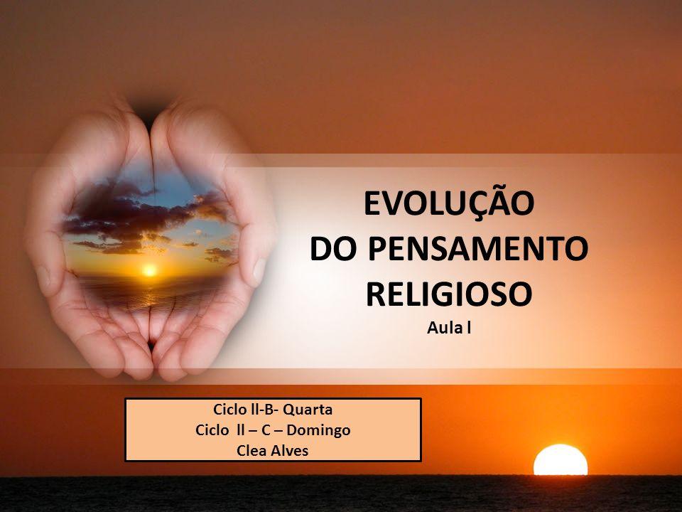EVOLUÇÃO DO PENSAMENTO RELIGIOSO Aula l Ciclo ll-B- Quarta Ciclo ll – C – Domingo Clea Alves