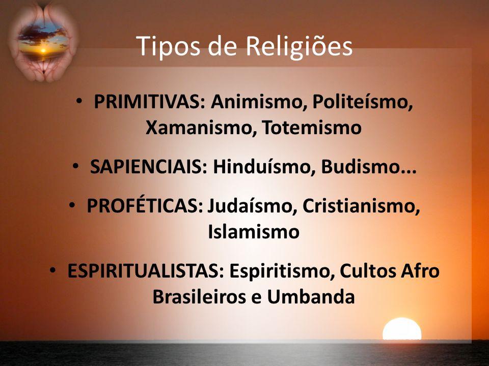 Tipos de Religiões PRIMITIVAS: Animismo, Politeísmo, Xamanismo, Totemismo SAPIENCIAIS: Hinduísmo, Budismo...