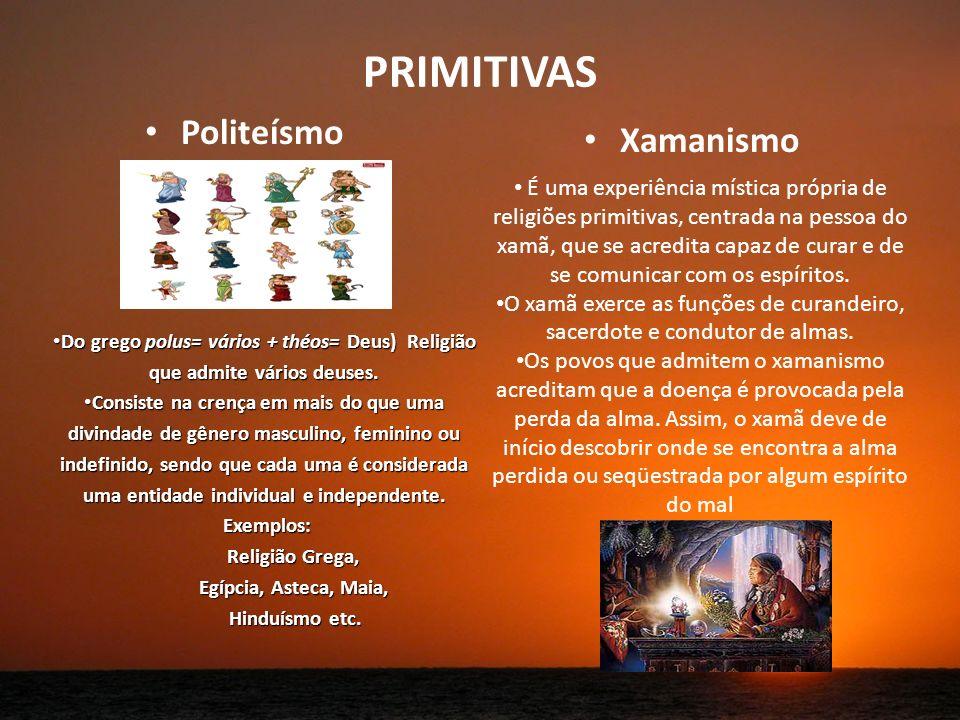 PRIMITIVAS Politeísmo Xamanismo Do grego polus= vários + théos= Deus) Religião que admite vários deuses.