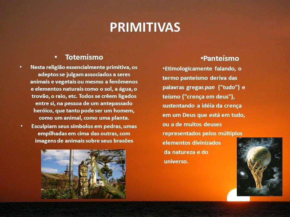 PRIMITIVAS Totemismo Nesta religião essencialmente primitiva, os adeptos se julgam associados a seres animais e vegetais ou mesmo a fenômenos e elementos naturais como o sol, a água, o trovão, o raio, etc.