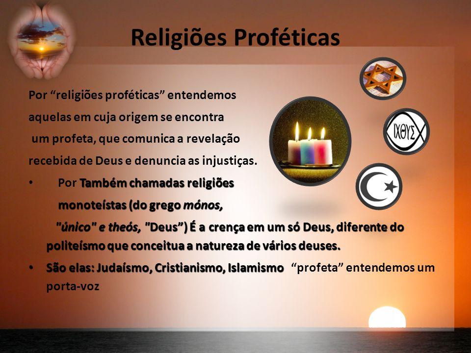 Religiões Proféticas Por religiões proféticas entendemos aquelas em cuja origem se encontra um profeta, que comunica a revelação recebida de Deus e denuncia as injustiças.