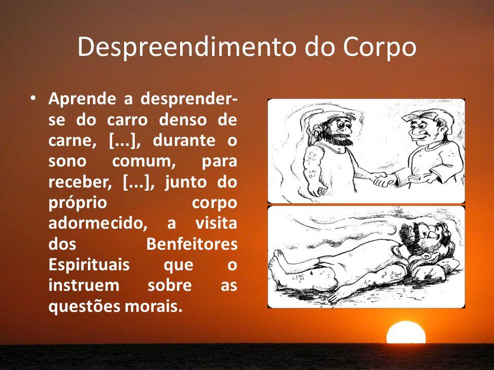 Despreendimento do Corpo Aprende a desprender- se do carro denso de carne, [...], durante o sono comum, para receber, [...], junto do próprio corpo adormecido, a visita dos Benfeitores Espirituais que o instruem sobre as questões morais.