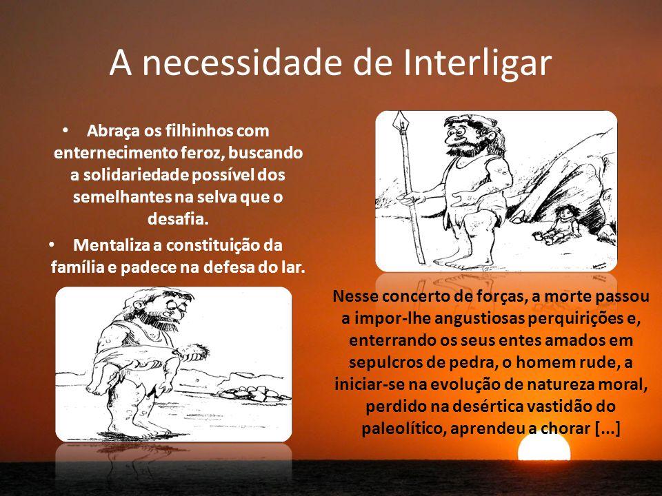 A necessidade de Interligar Abraça os filhinhos com enternecimento feroz, buscando a solidariedade possível dos semelhantes na selva que o desafia.