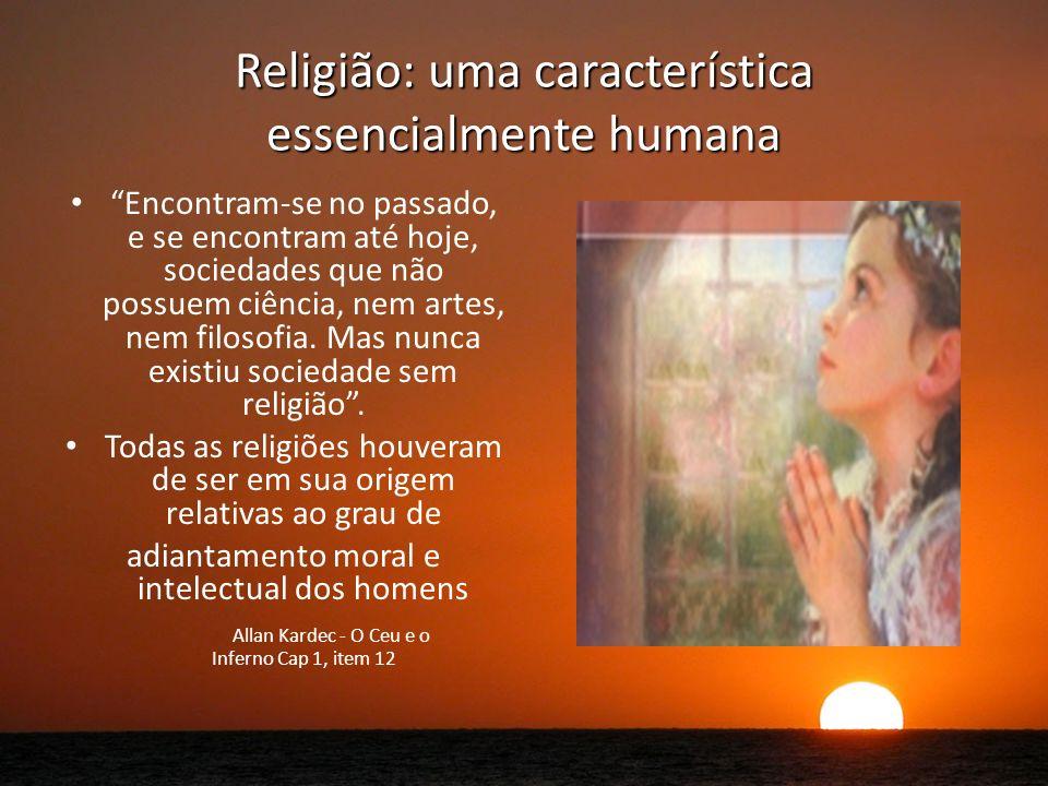 Religião: uma característica essencialmente humana Encontram-se no passado, e se encontram até hoje, sociedades que não possuem ciência, nem artes, nem filosofia.