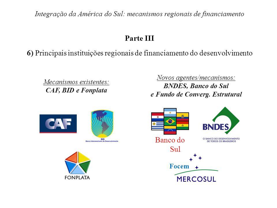 Integração da América do Sul: mecanismos regionais de financiamento Parte III 6) Principais instituições regionais de financiamento do desenvolvimento