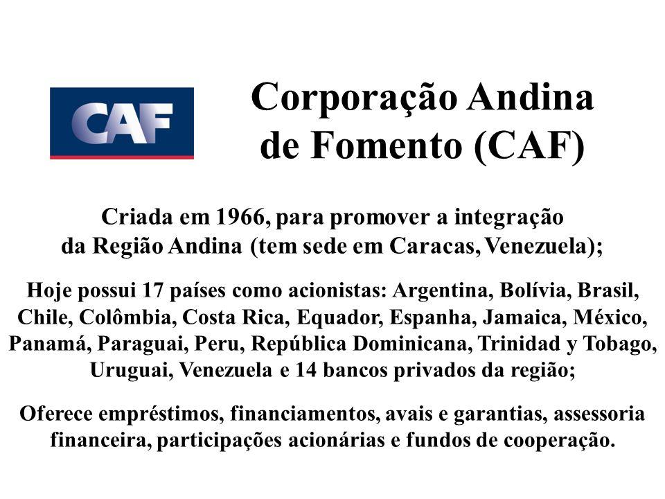 Corporação Andina de Fomento (CAF) Criada em 1966, para promover a integração da Região Andina (tem sede em Caracas, Venezuela); Hoje possui 17 países