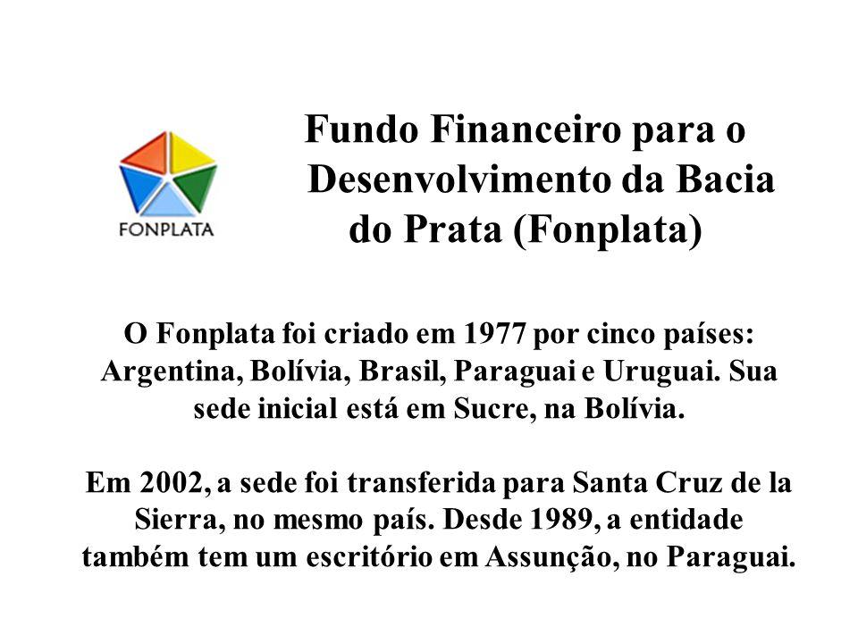 Fundo Financeiro para o Desenvolvimento da Bacia do Prata (Fonplata) O Fonplata foi criado em 1977 por cinco países: Argentina, Bolívia, Brasil, Parag