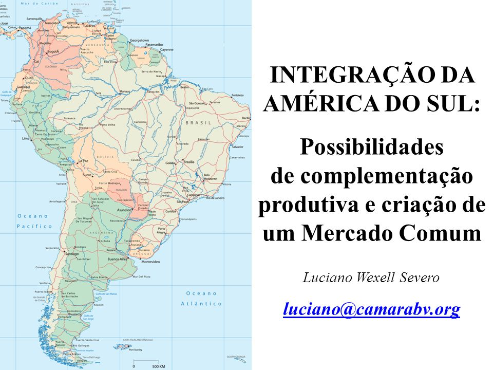 INTEGRAÇÃO DA AMÉRICA DO SUL: Possibilidades de complementação produtiva e criação de um Mercado Comum Luciano Wexell Severo luciano@camarabv.org