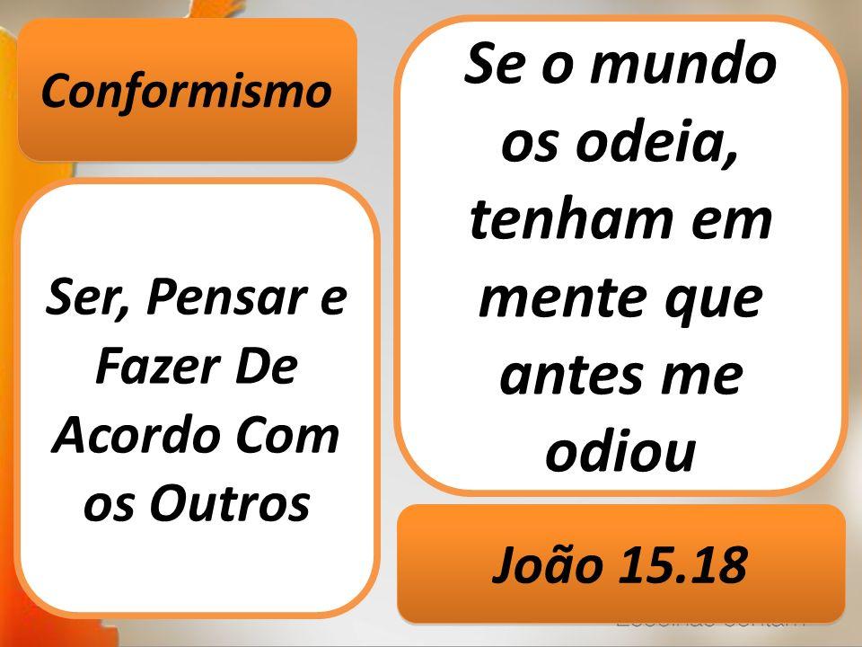 Conformismo Ser, Pensar e Fazer De Acordo Com os Outros Se o mundo os odeia, tenham em mente que antes me odiou João 15.18