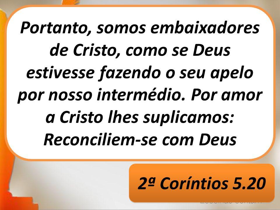 Portanto, somos embaixadores de Cristo, como se Deus estivesse fazendo o seu apelo por nosso intermédio. Por amor a Cristo lhes suplicamos: Reconcilie