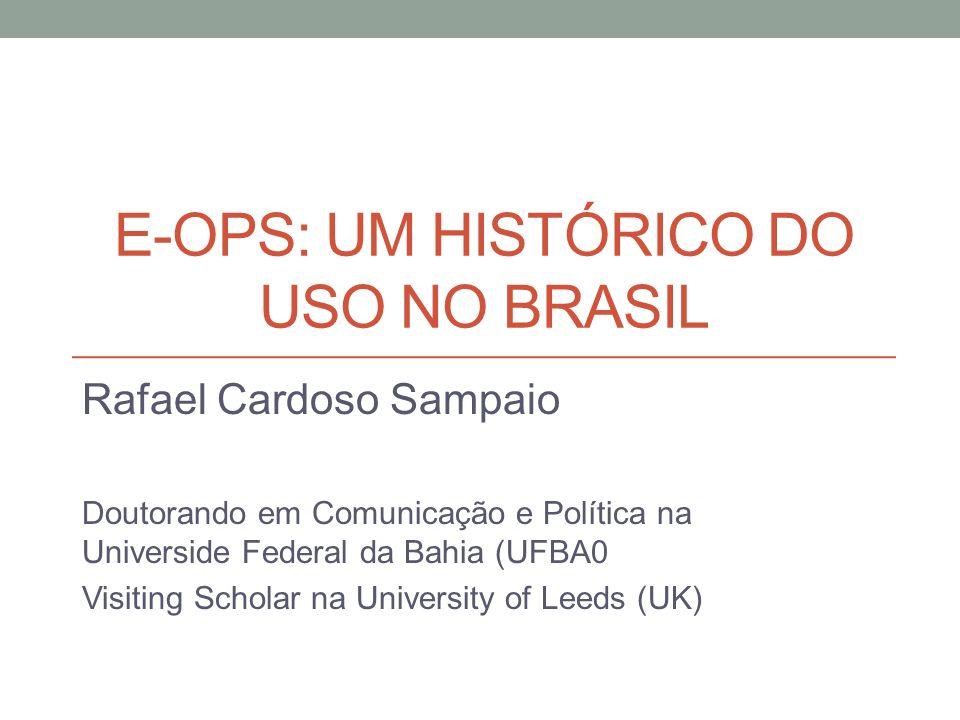 E-OPS: UM HISTÓRICO DO USO NO BRASIL Rafael Cardoso Sampaio Doutorando em Comunicação e Política na Universide Federal da Bahia (UFBA0 Visiting Scholar na University of Leeds (UK)