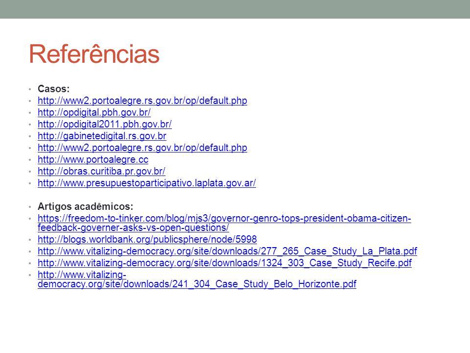 Referências Casos: http://www2.portoalegre.rs.gov.br/op/default.php http://opdigital.pbh.gov.br/ http://opdigital2011.pbh.gov.br/ http://gabinetedigital.rs.gov.br http://www2.portoalegre.rs.gov.br/op/default.php http://www.portoalegre.cc http://obras.curitiba.pr.gov.br/ http://www.presupuestoparticipativo.laplata.gov.ar/ Artigos acadêmicos: https://freedom-to-tinker.com/blog/mjs3/governor-genro-tops-president-obama-citizen- feedback-governer-asks-vs-open-questions/ https://freedom-to-tinker.com/blog/mjs3/governor-genro-tops-president-obama-citizen- feedback-governer-asks-vs-open-questions/ http://blogs.worldbank.org/publicsphere/node/5998 http://www.vitalizing-democracy.org/site/downloads/277_265_Case_Study_La_Plata.pdf http://www.vitalizing-democracy.org/site/downloads/1324_303_Case_Study_Recife.pdf http://www.vitalizing- democracy.org/site/downloads/241_304_Case_Study_Belo_Horizonte.pdf http://www.vitalizing- democracy.org/site/downloads/241_304_Case_Study_Belo_Horizonte.pdf