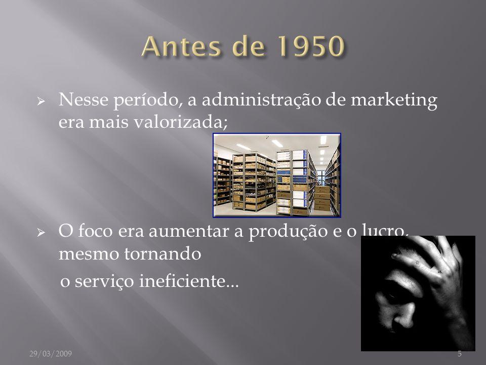 Nesse período, a administração de marketing era mais valorizada; O foco era aumentar a produção e o lucro, mesmo tornando o serviço ineficiente... 29/