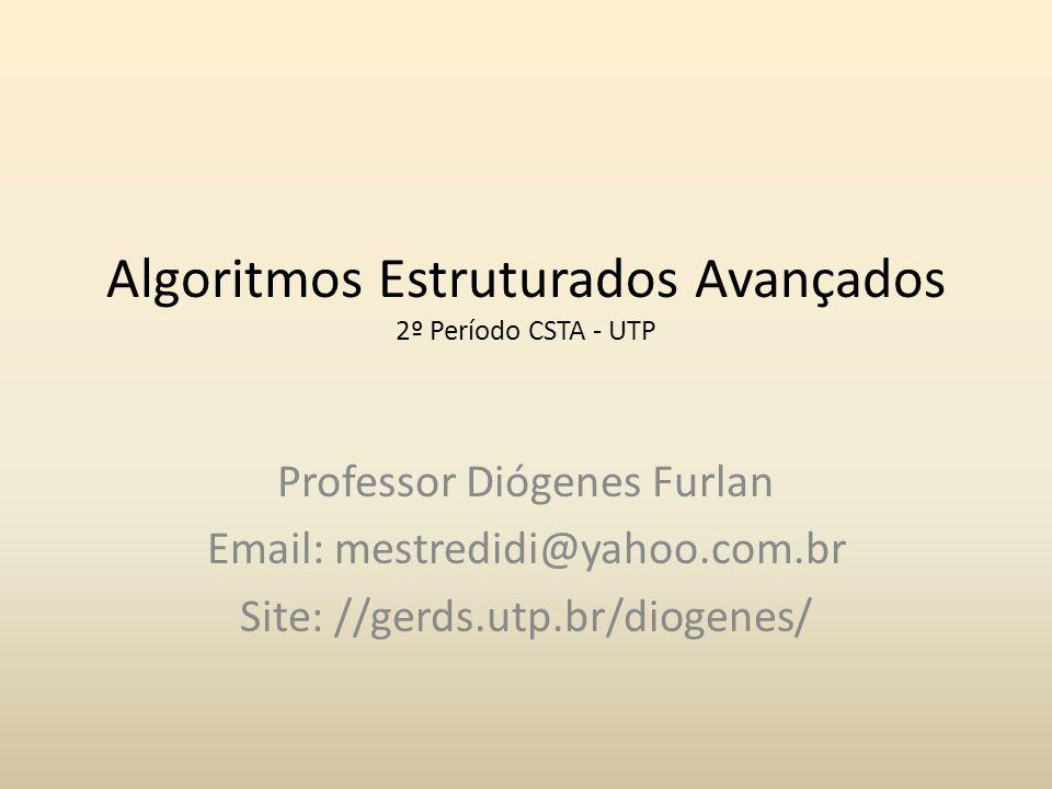 Algoritmos Estruturados Avançados 2º Período CSTA - UTP Professor Diógenes Furlan Email: mestredidi@yahoo.com.br Site: //gerds.utp.br/diogenes/