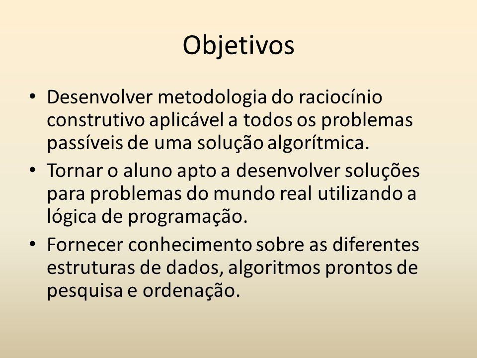 Objetivos Desenvolver metodologia do raciocínio construtivo aplicável a todos os problemas passíveis de uma solução algorítmica. Tornar o aluno apto a