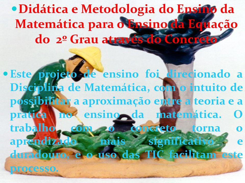 Didática e Metodologia do Ensino da Matemática para o Ensino da Equação do 2º Grau através do Concreto Este projeto de ensino foi direcionado a Discip