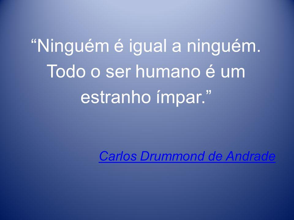 Ninguém é igual a ninguém. Todo o ser humano é um estranho ímpar. Carlos Drummond de Andrade