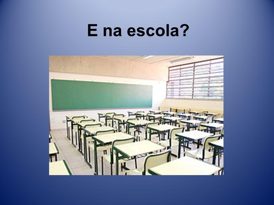 E na escola?