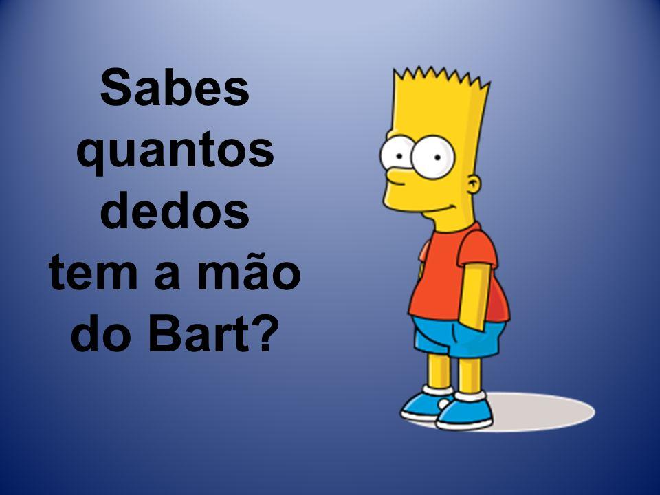 Sabes quantos dedos tem a mão do Bart?