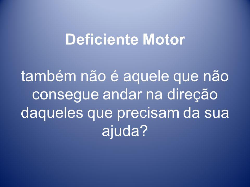 Deficiente Motor também não é aquele que não consegue andar na direção daqueles que precisam da sua ajuda?