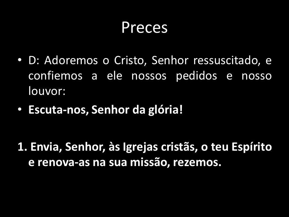Preces D: Adoremos o Cristo, Senhor ressuscitado, e confiemos a ele nossos pedidos e nosso louvor: Escuta-nos, Senhor da glória! 1. Envia, Senhor, às