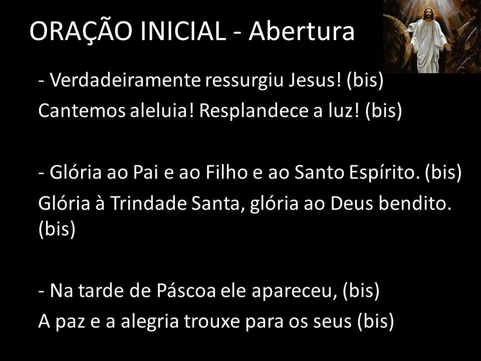 ORAÇÃO INICIAL - Abertura - Verdadeiramente ressurgiu Jesus! (bis) Cantemos aleluia! Resplandece a luz! (bis) - Glória ao Pai e ao Filho e ao Santo Es