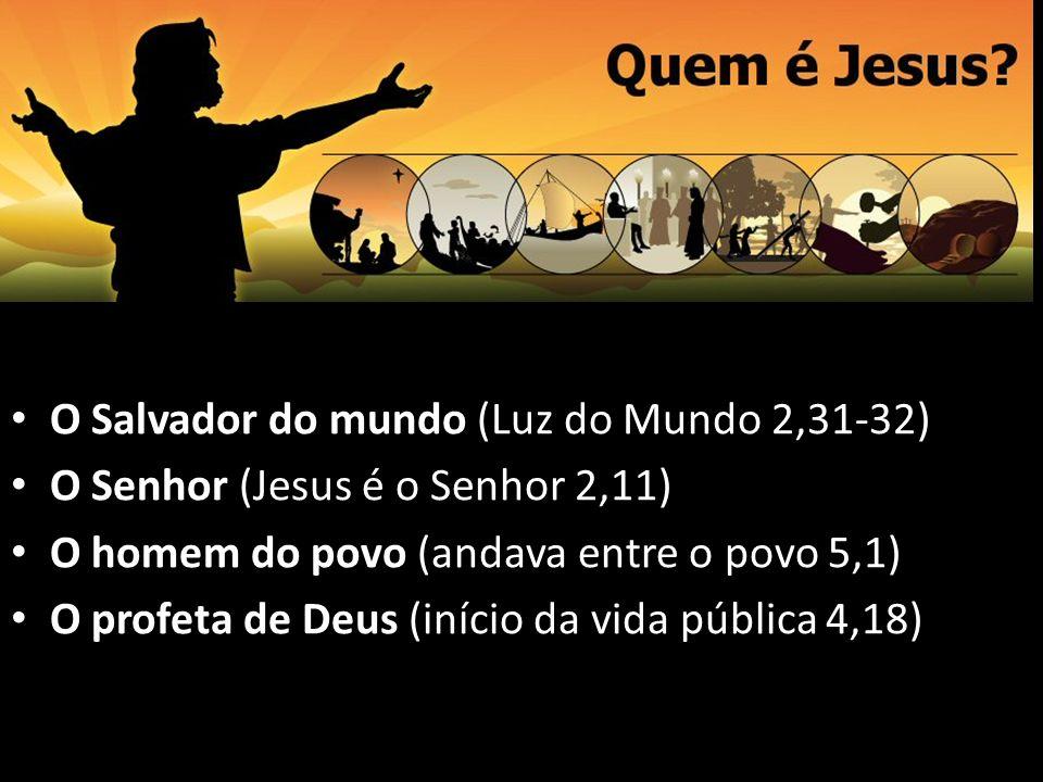 O Salvador do mundo (Luz do Mundo 2,31-32) O Senhor (Jesus é o Senhor 2,11) O homem do povo (andava entre o povo 5,1) O profeta de Deus (início da vid