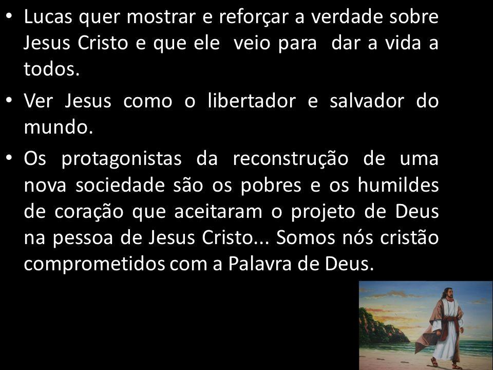 Lucas quer mostrar e reforçar a verdade sobre Jesus Cristo e que ele veio para dar a vida a todos. Ver Jesus como o libertador e salvador do mundo. Os