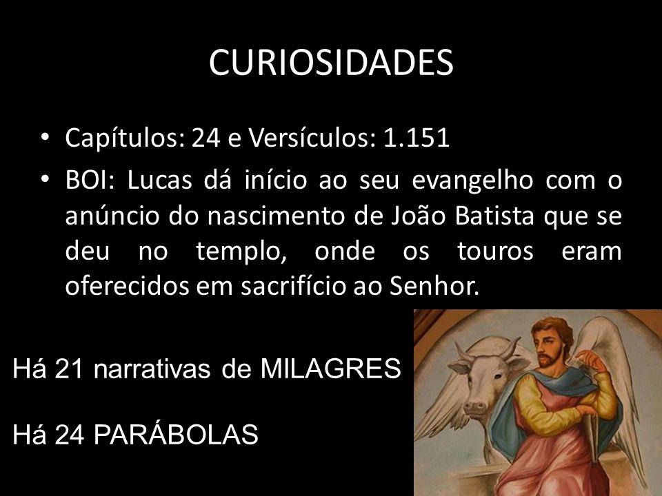 CURIOSIDADES Capítulos: 24 e Versículos: 1.151 BOI: Lucas dá início ao seu evangelho com o anúncio do nascimento de João Batista que se deu no templo, onde os touros eram oferecidos em sacrifício ao Senhor.