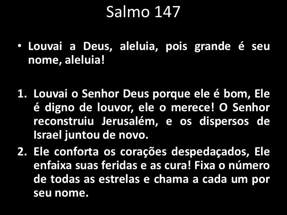 Salmo 147 Louvai a Deus, aleluia, pois grande é seu nome, aleluia! 1.Louvai o Senhor Deus porque ele é bom, Ele é digno de louvor, ele o merece! O Sen