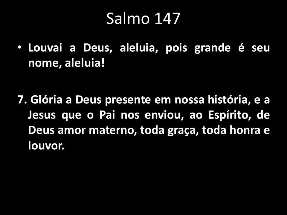 Salmo 147 Louvai a Deus, aleluia, pois grande é seu nome, aleluia! 7. Glória a Deus presente em nossa história, e a Jesus que o Pai nos enviou, ao Esp