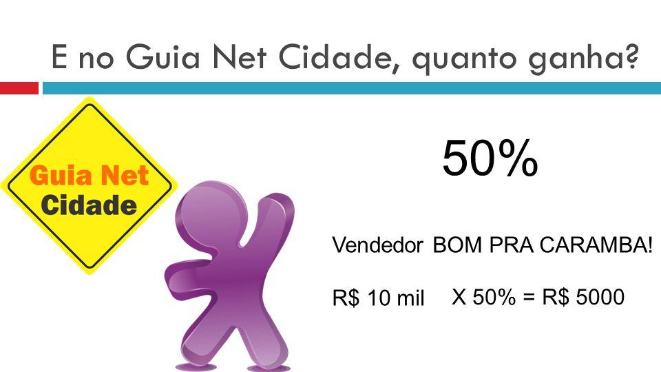 E no Guia Net Cidade, quanto ganha? 50% Vendedor BOM PRA CARAMBA! R$ 10 mil X 50% = R$ 5000
