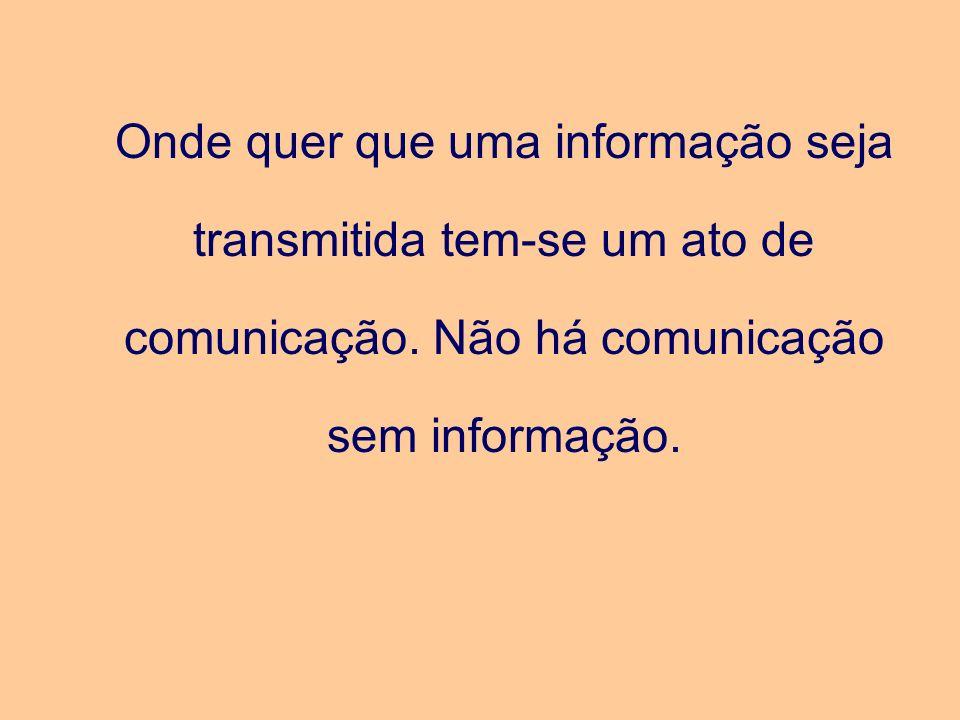 Onde quer que uma informação seja transmitida tem-se um ato de comunicação. Não há comunicação sem informação.