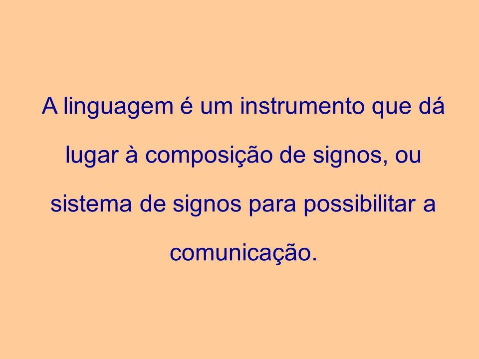 A linguagem é um instrumento que dá lugar à composição de signos, ou sistema de signos para possibilitar a comunicação.