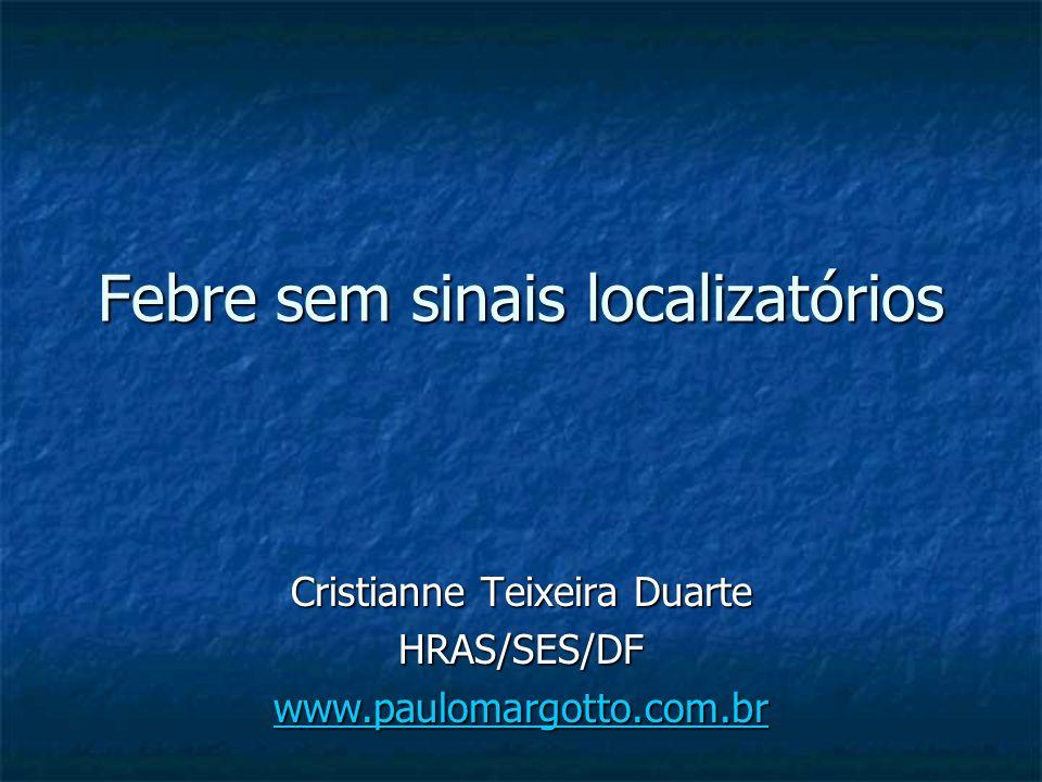 Febre sem sinais localizatórios Cristianne Teixeira Duarte HRAS/SES/DF www.paulomargotto.com.br