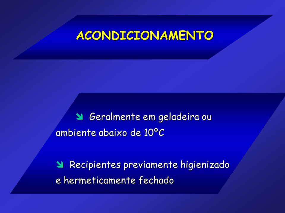 ACONDICIONAMENTO Geralmente em geladeira ou ambiente abaixo de 10ºC Geralmente em geladeira ou ambiente abaixo de 10ºC Recipientes previamente higieni
