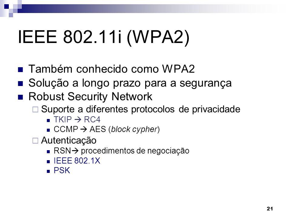 21 IEEE 802.11i (WPA2) Também conhecido como WPA2 Solução a longo prazo para a segurança Robust Security Network Suporte a diferentes protocolos de pr
