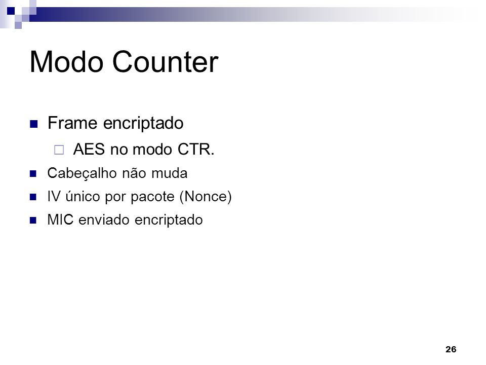 26 Modo Counter Frame encriptado AES no modo CTR. Cabeçalho não muda IV único por pacote (Nonce) MIC enviado encriptado