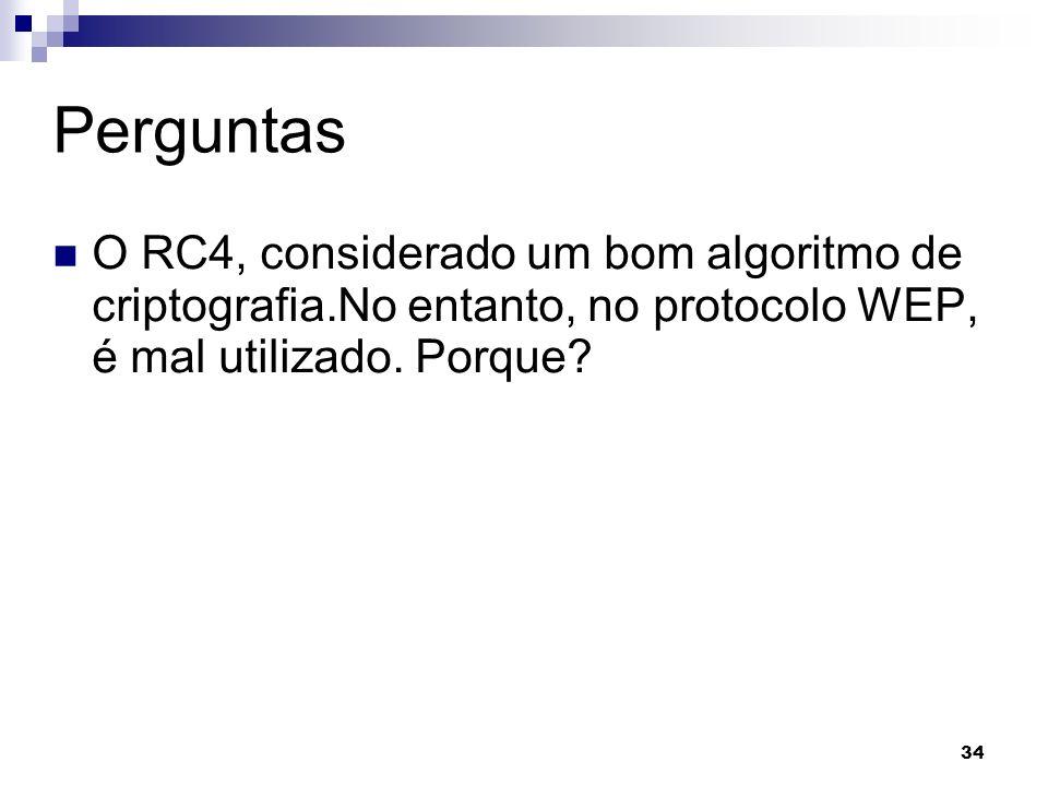 34 Perguntas O RC4, considerado um bom algoritmo de criptografia.No entanto, no protocolo WEP, é mal utilizado. Porque?