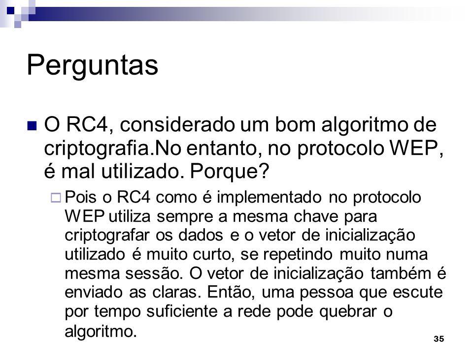 35 Perguntas O RC4, considerado um bom algoritmo de criptografia.No entanto, no protocolo WEP, é mal utilizado. Porque? Pois o RC4 como é implementado