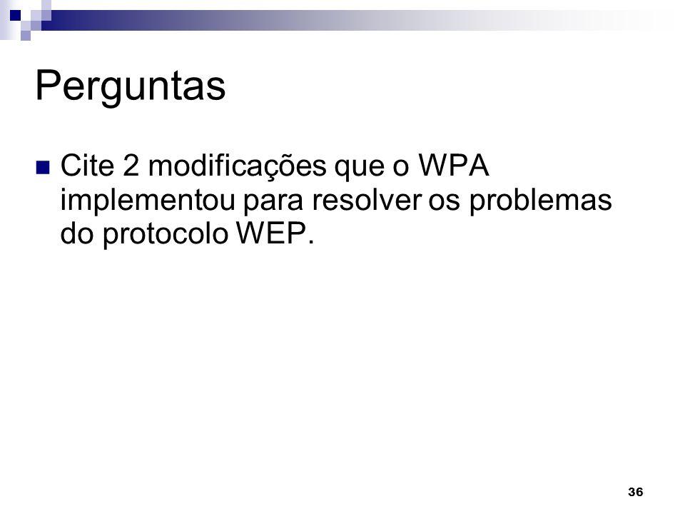36 Perguntas Cite 2 modificações que o WPA implementou para resolver os problemas do protocolo WEP.