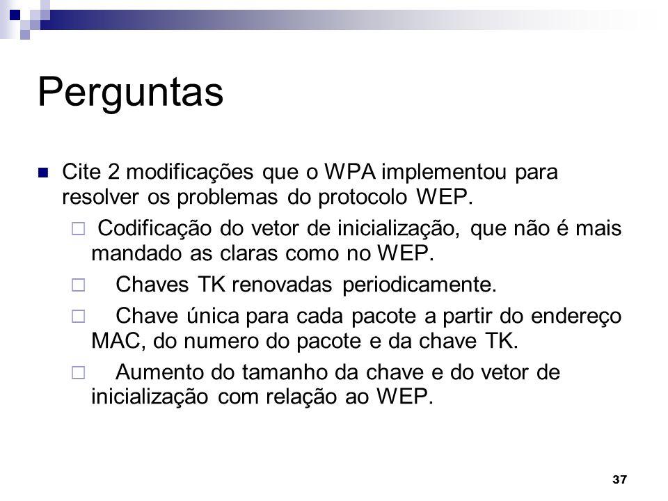 37 Perguntas Cite 2 modificações que o WPA implementou para resolver os problemas do protocolo WEP. Codificação do vetor de inicialização, que não é m