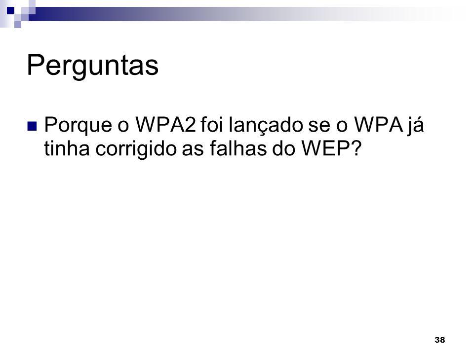 38 Perguntas Porque o WPA2 foi lançado se o WPA já tinha corrigido as falhas do WEP?