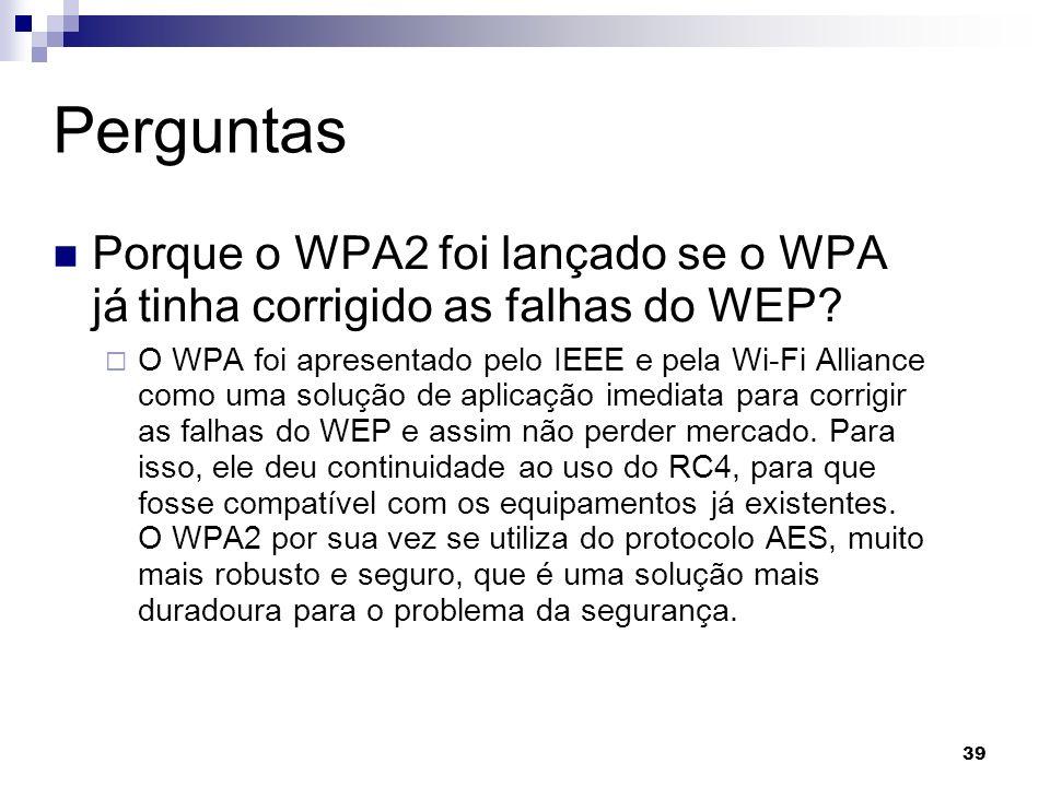 39 Perguntas Porque o WPA2 foi lançado se o WPA já tinha corrigido as falhas do WEP? O WPA foi apresentado pelo IEEE e pela Wi-Fi Alliance como uma so