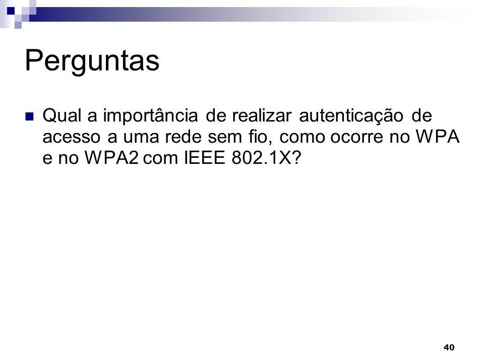 40 Perguntas Qual a importância de realizar autenticação de acesso a uma rede sem fio, como ocorre no WPA e no WPA2 com IEEE 802.1X?