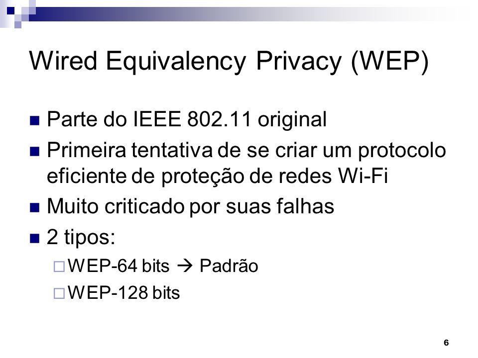 6 Wired Equivalency Privacy (WEP) Parte do IEEE 802.11 original Primeira tentativa de se criar um protocolo eficiente de proteção de redes Wi-Fi Muito